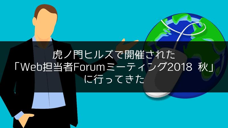 虎ノ門ヒルズで開催された「Web担当者Forumミーティング2018 秋」に行ってきた
