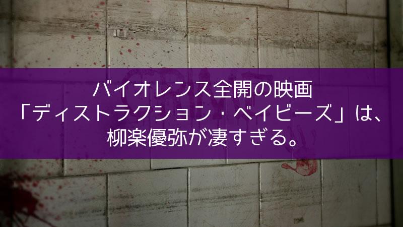 バイオレンス全開の映画 「ディストラクション・ベイビーズ」は、 柳楽優弥が凄すぎる。