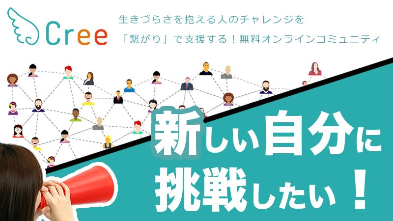生きづらさを抱える人のチャレンジを「繋がり」で支援する!無料オンラインコミュニティ『Cree』