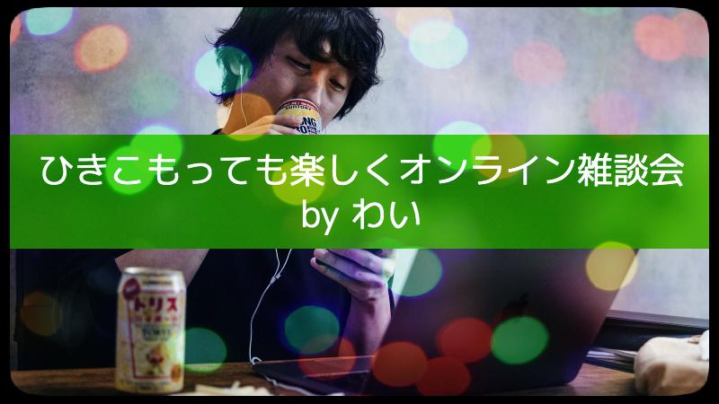 ひきこもっても楽しくオンライン雑談会 by わい