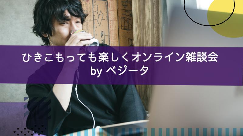 ひきこもっても楽しくオンライン雑談会 by ベジータ