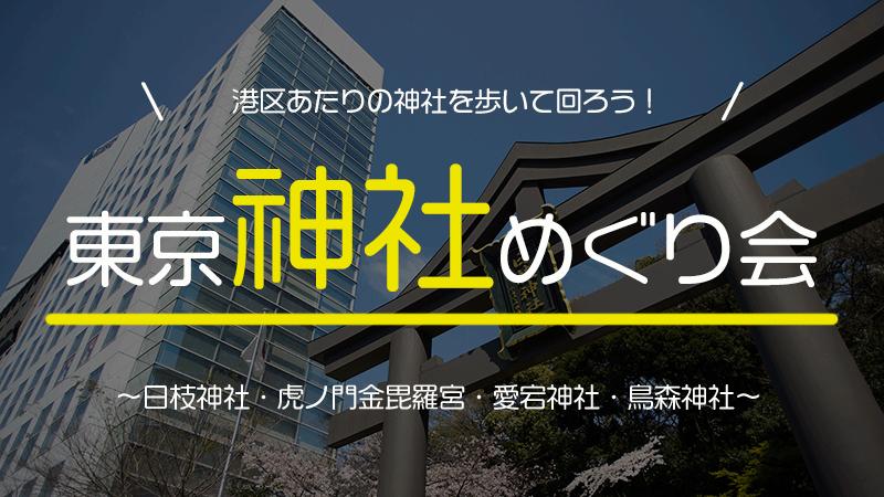 東京神社めぐり会~日枝神社・虎ノ門金毘羅宮・愛宕神社・鳥森神社~